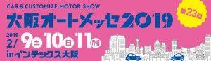 第23回 大阪オートメッセ2019 〜 CAR & CUSTOMIZE MOTOR SHOW 〜 2019年2月9日(土)・10日(日)・11日(月・祝) in インテックス大阪